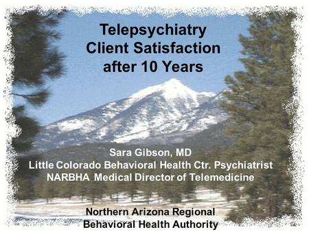 Telepsychiatry Client Satisfaction after 10 Years Sara Gibson, MD Little Colorado Behavioral Health Ctr. Psychiatrist NARBHA Medical Director of Telemedicine.