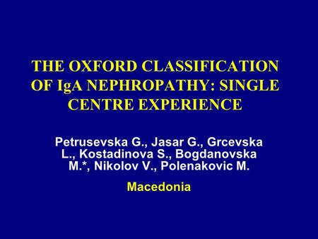 THE OXFORD CLASSIFICATION OF IgA NEPHROPATHY: SINGLE CENTRE EXPERIENCE Petrusevska G., Jasar G., Grcevska L., Kostadinova S., Bogdanovska M.*, Nikolov.