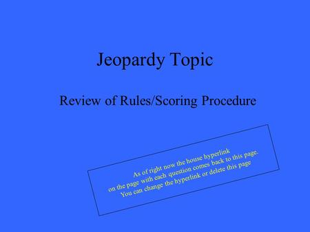 Jeopardy Topic Review of Rules/Scoring Procedure As of right now the house hyperlink on the page with each question comes back to this page. You can change.