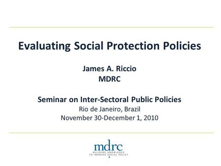 Evaluating Social Protection Policies James A. Riccio MDRC Seminar on Inter-Sectoral Public Policies Rio de Janeiro, Brazil November 30-December 1, 2010.