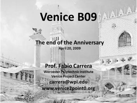Venice B09 Prof. Fabio Carrera Worcester Polytechnic Institute Venice Project Center  The end of the Anniversary April.