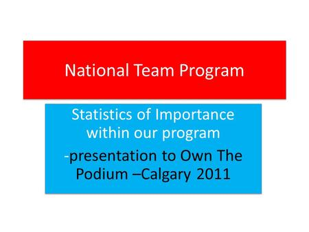 National Team Program Statistics of Importance within our program -presentation to Own The Podium –Calgary 2011 Statistics of Importance within our program.