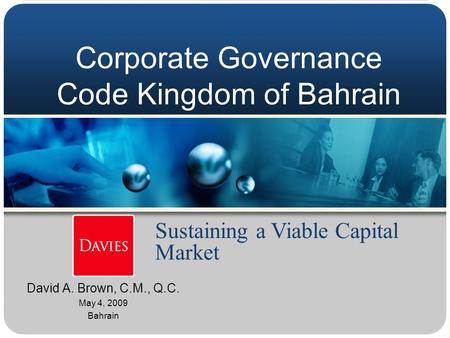 Corporate Governance Code Kingdom of Bahrain David A. Brown, C.M., Q.C. May 4, 2009 Bahrain Sustaining a Viable Capital Market.