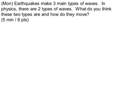 (Mon) Earthquakes make 3 main types of waves. In physics, there are 2 types of waves. What do you think these two types are and how do they move? (5 min.