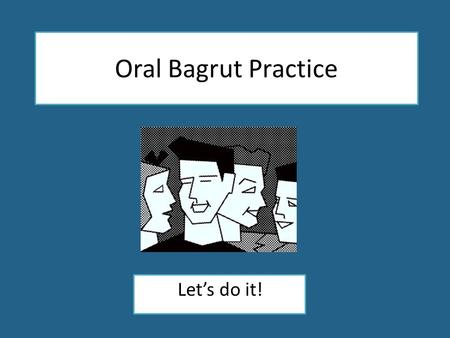 Oral Bagrut Practice Let's do it!. Oral Bagrut Practice Let's do it!