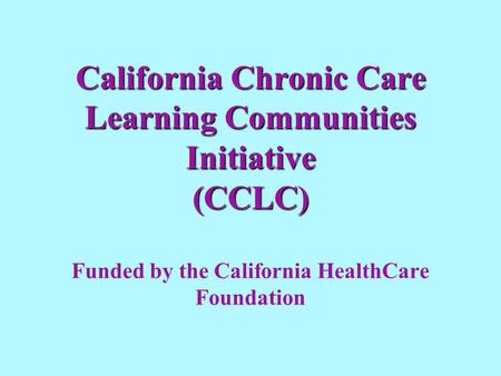 California Chronic Care Learning Communities Initiative (CCLC) California Chronic Care Learning Communities Initiative (CCLC) Funded by the California.