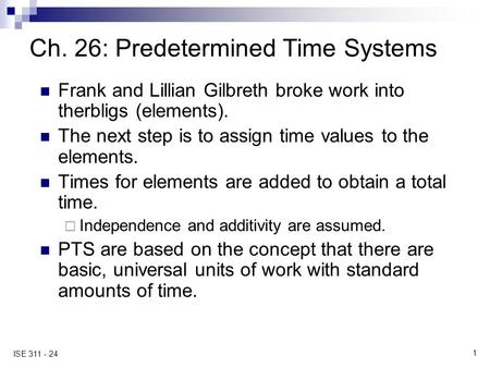 1 ISE 311 - 24 Ch. 26: Predetermined Time Systems Frank and Lillian Gilbreth broke work into therbligs (elements). The next step is to assign time values.