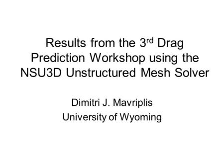 Results from the 3 rd Drag Prediction Workshop using the NSU3D Unstructured Mesh Solver Dimitri J. Mavriplis University of Wyoming.