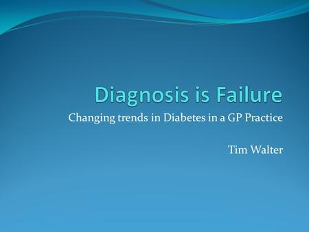 Changing trends in Diabetes in a GP Practice Tim Walter.
