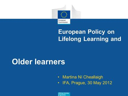 Date: in 12 pts Lifelong learning programme European Policy on Lifelong Learning and Older learners Martina Ní Cheallaigh IFA, Prague, 30 May 2012.