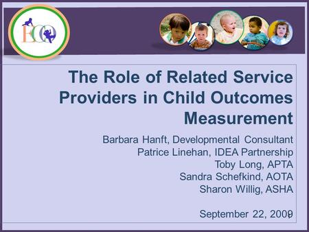 The Role of Related Service Providers in Child Outcomes Measurement Barbara Hanft, Developmental Consultant Patrice Linehan, IDEA Partnership Toby Long,