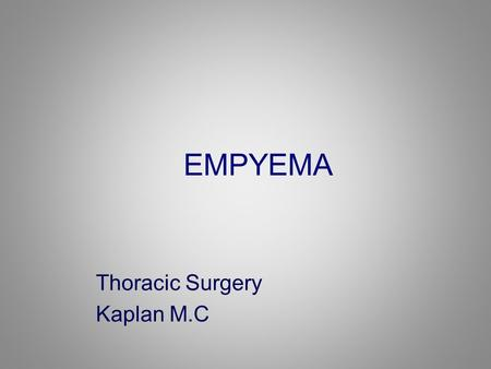EMPYEMA Thoracic Surgery Kaplan M.C. Empyema. Thoracic empyema – an accumulation of pus in the pleural space.