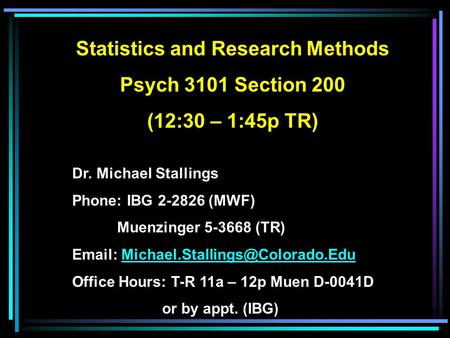 Statistics and Research Methods Psych 3101 Section 200 (12:30 – 1:45p TR) Dr. Michael Stallings Phone: IBG 2-2826 (MWF) Muenzinger 5-3668 (TR)