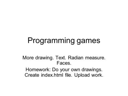 Programming games More drawing. Text. Radian measure. Faces. Homework: Do your own drawings. Create index.html file. Upload work.