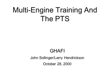 Multi-Engine Training And The PTS GHAFI John Sollinger/Larry Hendrickson October 28, 2000.