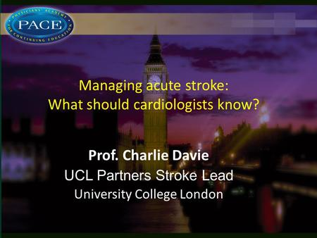 Managing acute stroke: What should cardiologists know? Prof. Charlie Davie UCL Partners Stroke Lead University College London.