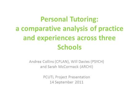 Personal Tutoring: a comparative analysis of practice and experiences across three Schools Andrea Collins (CPLAN), Will Davies (PSYCH) and Sarah McCormack.