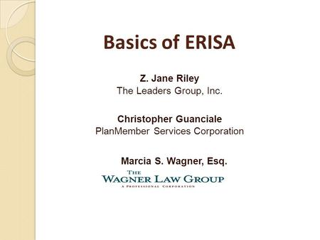 Marcia S. Wagner, Esq. Z. Jane Riley The Leaders Group, Inc. Christopher Guanciale PlanMember Services Corporation Basics of ERISA.