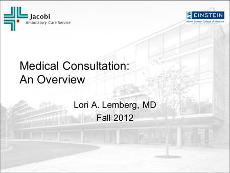 Jacobi Ambulatory Care Service Medical Consultation: An Overview Lori A. Lemberg, MD Fall 2012.