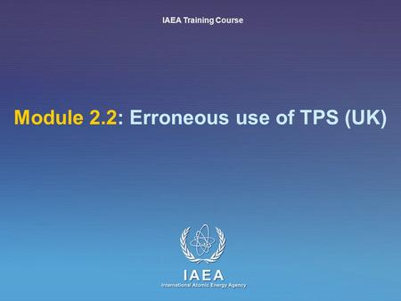 IAEA International Atomic Energy Agency Module 2.2: Erroneous use of TPS (UK) IAEA Training Course.