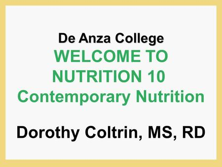 De Anza College WELCOME TO NUTRITION 10 Contemporary Nutrition Dorothy Coltrin, MS, RD.