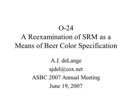 O-24 A Reexamination of SRM as a Means of Beer Color Specification A.J. deLange ASBC 2007 Annual Meeting June 19, 2007.