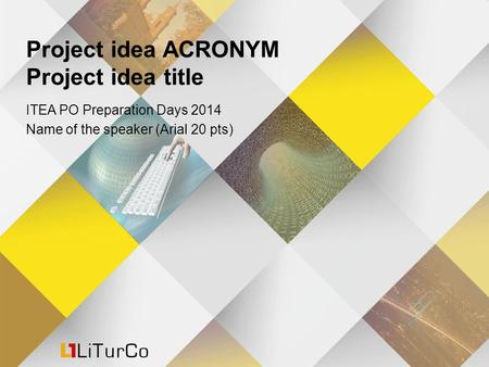 Project idea ACRONYM Project idea title ITEA PO Preparation Days 2014 Name of the speaker (Arial 20 pts)