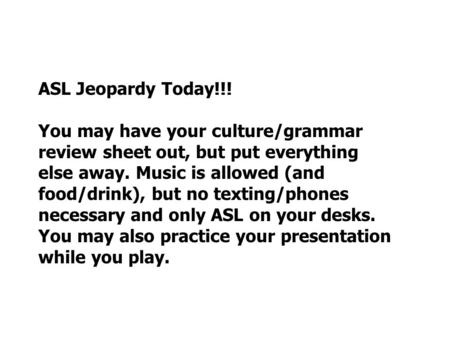 ASL Jeopardy Today!!! You may have your culture/grammar review sheet out, but put everything else away. Music is allowed (and food/drink), but no texting/phones.