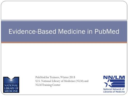 Evidence-Based Medicine in PubMed PubMed for Trainers, Winter 2015 U.S. National Library of Medicine (NLM) and NLM Training Center.