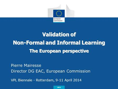Date: in 12 pts Validation of Non-Formal and Informal Learning The European perspective Pierre Mairesse Director DG EAC, European Commission VPL Biennale.