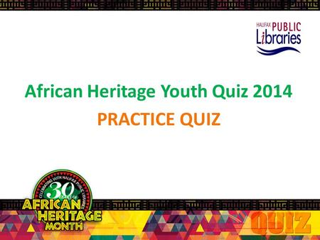 African Heritage Youth Quiz 2014 PRACTICE QUIZ Rules of the Quiz Each team: 4 players + 1 back-up/alternate player. In order to answer a question, players.