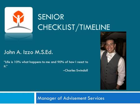 "SENIOR CHECKLIST/TIMELINE Manager of Advisement Services John A. Izzo M.S.Ed. ""Life is 10% what happens to me and 90% of how I react to it."" –Charles Swindoll."