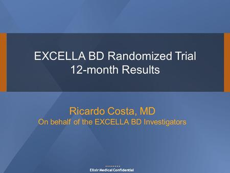 EXCELLA BD Randomized Trial 12-month Results Elixir Medical Confidential Ricardo Costa, MD On behalf of the EXCELLA BD Investigators.
