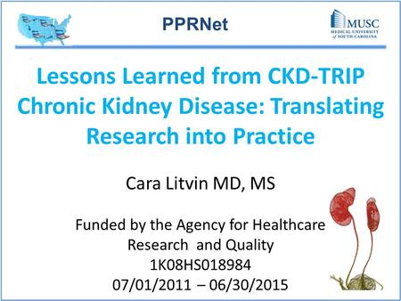 PPRNet Lessons Learned from CKD-TRIP Chronic Kidney Disease: Translating Research into Practice Cara Litvin MD, MS Funded by the Agency for Healthcare.