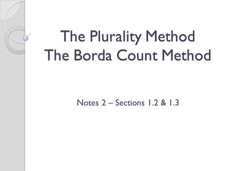 The Plurality Method The Borda Count Method Notes 2 – Sections 1.2 & 1.3.