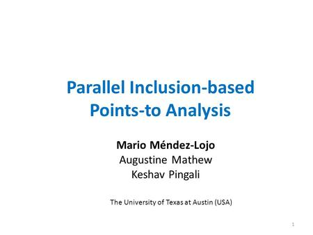 Parallel Inclusion-based Points-to Analysis Mario Méndez-Lojo Augustine Mathew Keshav Pingali The University of Texas at Austin (USA) 1.