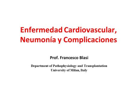 Enfermedad Cardiovascular, Neumonía y Complicaciones Prof. Francesco Blasi Department of Pathophysiology and Transplantation University of Milan, Italy.