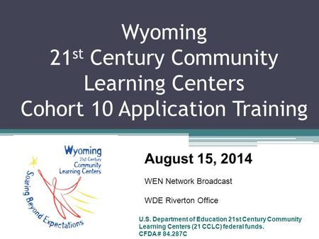 Wyoming 21 st Century Community Learning Centers Cohort 10 Application Training U.S. Department of Education 21st Century Community Learning Centers (21.