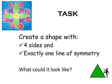 TASK Create a shape with: 4 sides and Exactly one line of symmetry What could it look like?