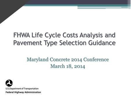 FHWA Life Cycle Costs Analysis and Pavement Type Selection Guidance Maryland Concrete 2014 Conference March 18, 2014.