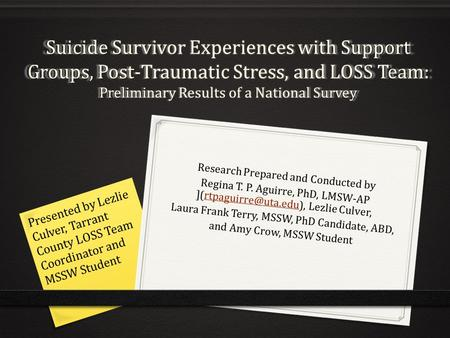 Suicide Survivor Experiences with Support Groups, Post-Traumatic Stress, and LOSS Team: Preliminary Results of a National Survey Research Prepared and.