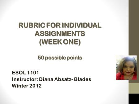RUBRIC FOR INDIVIDUAL ASSIGNMENTS (WEEK ONE) 50 possible points ESOL 1101 Instructor: Diana Absatz- Blades Winter 2012 Instructor: Mrs.