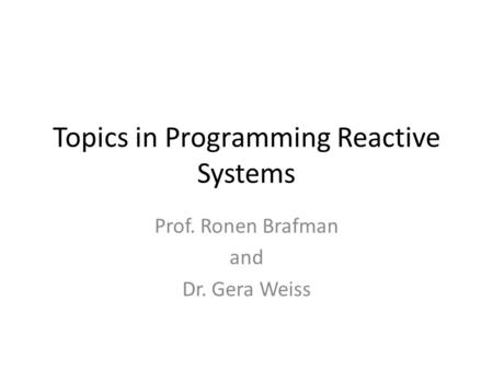 Topics in Programming Reactive Systems Prof. Ronen Brafman and Dr. Gera Weiss.