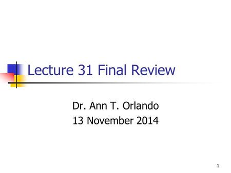 Lecture 31 Final Review Dr. Ann T. Orlando 13 November 2014 1.