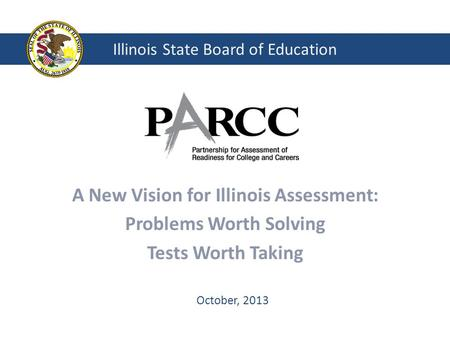 Illinois State Board of Education A New Vision for Illinois Assessment: Problems Worth Solving Tests Worth Taking October, 2013.