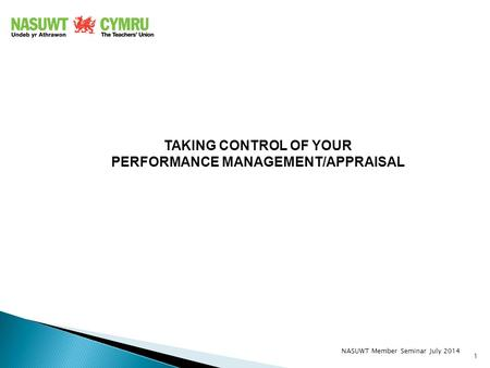 TAKING CONTROL OF YOUR PERFORMANCE MANAGEMENT/APPRAISAL 1 NASUWT Member Seminar July 2014.