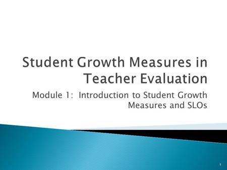 Module 1: Introduction to Student Growth Measures and SLOs 1.