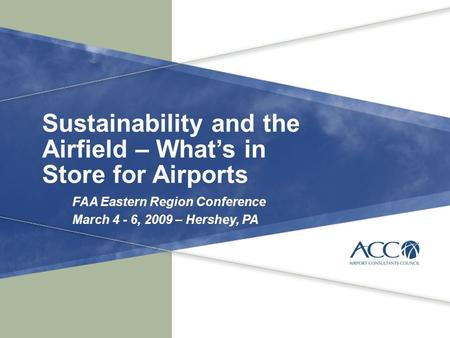 Sustainability and the Airfield – What's in Store for Airports FAA Eastern Region Conference March 4 - 6, 2009 – Hershey, PA.