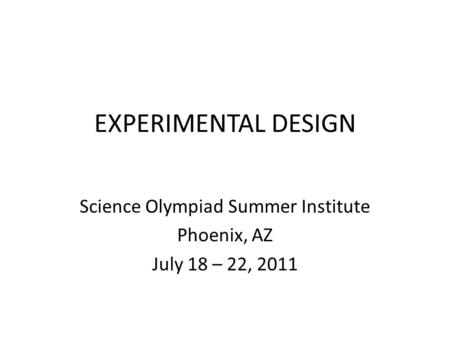 EXPERIMENTAL DESIGN Science Olympiad Summer Institute Phoenix, AZ July 18 – 22, 2011.