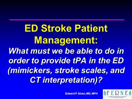 Edward P. Sloan, MD, MPH ED Stroke Patient Management: What must we be able to do in order to provide tPA in the ED (mimickers, stroke scales, and CT interpretation)?
